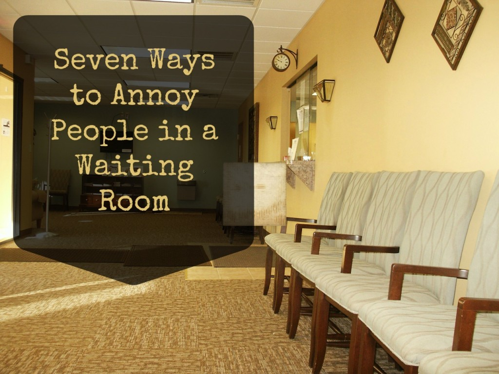 Seven Ways to Annoy People in a Waiting Room.