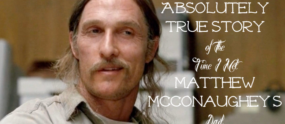 The {Absolutely True} Story of the Time I Met Matthew McConaughey's Dad.
